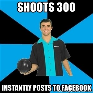 Annoying Bowler Guy  - Shoots 300 Instantly posts to facebook