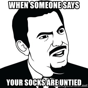 Are you serious face  - when someone says  your socks are untied