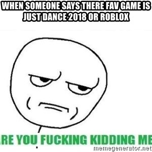 Are You Fucking Kidding Me - when someone says there fav game is just dance 2018 or roblox