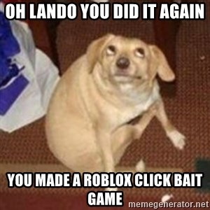 Oh You Dog - Oh Lando you did it again  You made a roblox click bait game