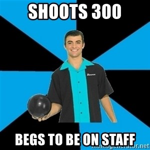 Annoying Bowler Guy  - Shoots 300 begs to be on staff