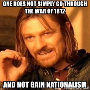 One Does Not Simply - one does not simply go through the war of 1812 and not gain nationalism