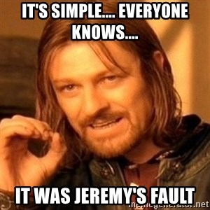 One Does Not Simply - It's SIMPLE.... Everyone KNOWS.... IT WAS JEREMY'S FAULT