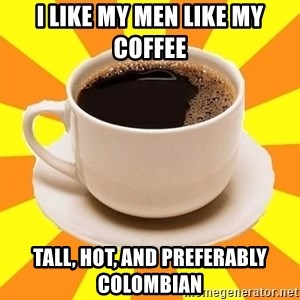 Cup of coffee - I like my men like my coffee Tall, Hot, and preferably Colombian