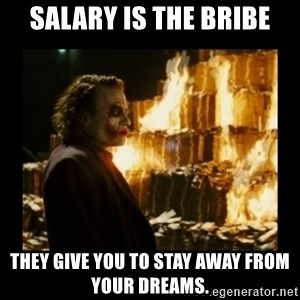 Not about the money joker - Salary is the bribe they give you to stay away from your dreams.