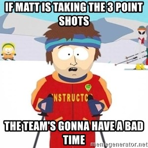 You're gonna have a bad time - If Matt is taking the 3 point shots the team's gonna have a bad time