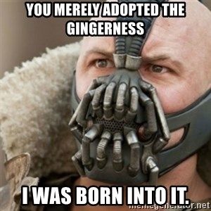 Bane - You merely adopted the Gingerness I was born into it.