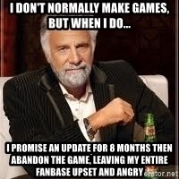I don't always guy meme - I don't normally make games, but when i do... I promise an update for 8 months then abandon the game, leaving my entire fanbase upset and angry