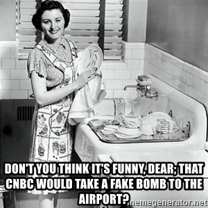50s Housewife - Don't you think it's funny, dear; that CNBC would take a fake bomb to the airport?