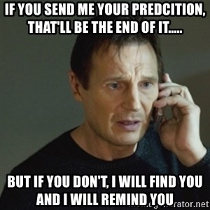 taken meme - If you send me your predcition, that'll be the end of it..... But if you don't, I will find you and I will remind you