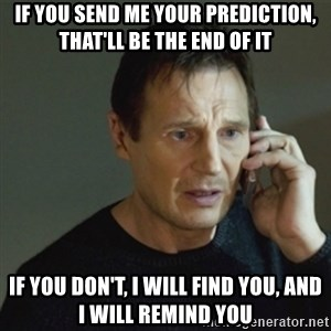 taken meme - If you send me your prediction, that'll be the end of it If you don't, I will find you, and I will remind you