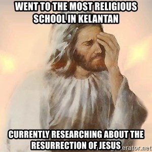 Facepalm Jesus - Went to the most religious school in kelantan Currently researching about the resurrection of jesus