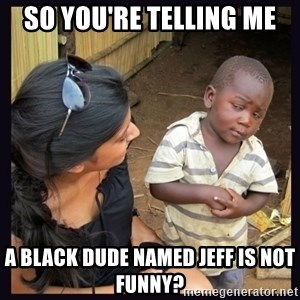 Skeptical third-world kid - SO YOU'RE TELLING ME A BLACK DUDE NAMED JEFF IS NOT FUNNY?