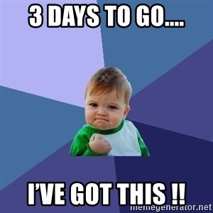 Success Kid - 3 days to go.... I'VE GOT THIS !!