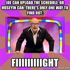 Harry Hill Fight - Joe can upload the schedule, or Huseyin can. There's only one way to find out: FIIIIIIIIIGHT