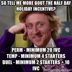 Willy Wonka - So Tell me more bout the half day holiday incentive? Perm - minimum 20 IVC                                 Temp - Minimum 4 starters                       Duel - Minimum 2 starters + 10 IVC