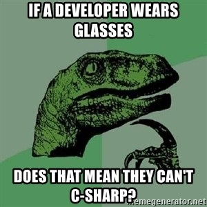 Philosoraptor - if a developer wears glasses does that mean they can't             C-sharp?
