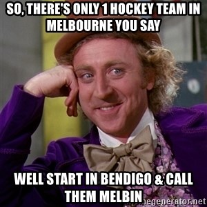 Willy Wonka - so, There's only 1 Hockey team in Melbourne you say well start in bendigo & call them melbin