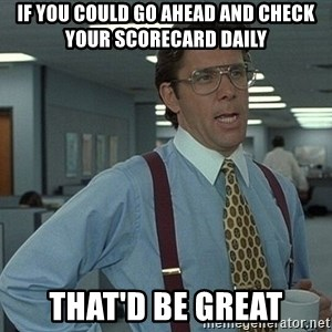 That'd be great guy - If you could go ahead and check your scorecard daily That'd be great