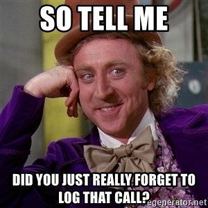 Willy Wonka - so tell me did you just really forget to log that call?