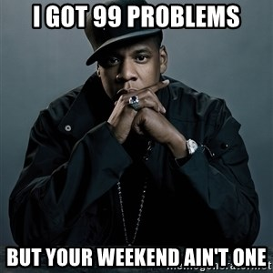 Jay Z problem - I got 99 problems But your weekend ain't one
