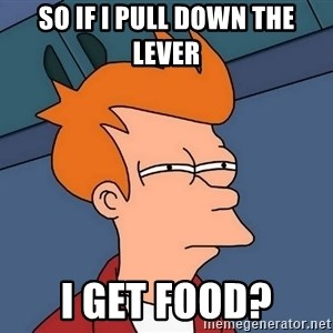 Futurama Fry - so if I pull down the lever I get food?