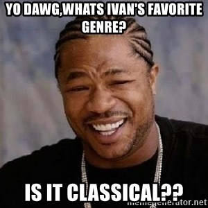 Yo Dawg - Yo dawg,whats ivan's favorite genre? is it classical??