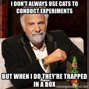 The Most Interesting Man In The World - I don't always use cats to conduct experiments but when i do they're trapped in a box