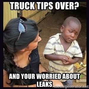 Skeptical third-world kid - Truck tips over?  And your worried about leaks