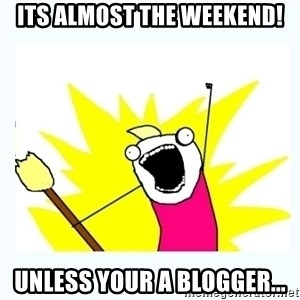 All the things - Its almost the weekend! unless your a blogger...