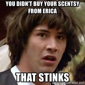 Conspiracy Keanu - You didn't buy your Scentsy from Erica That stinks