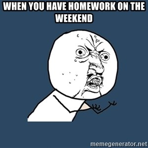 Y U No - When you have homework on the weekend