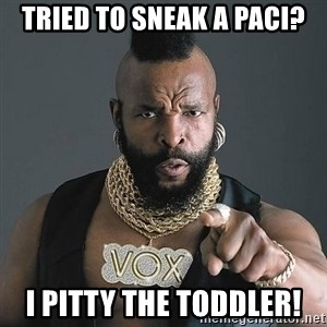 Mr T - Tried to sneak a paci? I pitty the toddler!