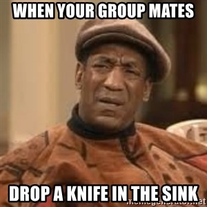 Confused Bill Cosby  - When your group mates  Drop a knife in the sink