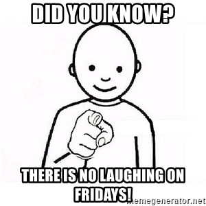 GUESS WHO YOU - did you know? there is no laughing on Fridays!