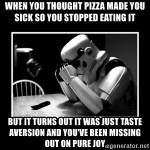 Sad Trooper - when you thought pizza made you sick so you stopped eating it  but it turns out it was just taste aversion and you've been missing out on pure joy