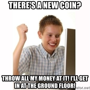 Computer kid - There's a new coin? throw all my money at it! I'll get in at the ground floor!