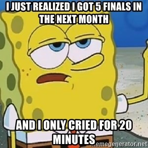 Only Cried for 20 minutes Spongebob - i just realized i got 5 finals in the next month and i only cried for 20 minutes