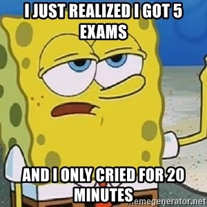 Only Cried for 20 minutes Spongebob - I JUST REALIZED I GOT 5 EXAMS AND I ONLY CRIED FOR 20 MINUTES
