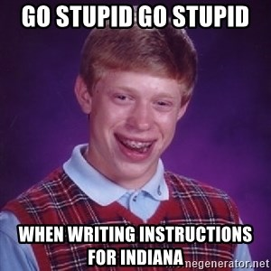 Bad Luck Brian - GO Stupid Go Stupid  When writing instructions for Indiana