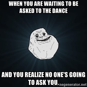 Forever Alone - when you are waiting to be asked to the dance and you realize no one's going to ask you.