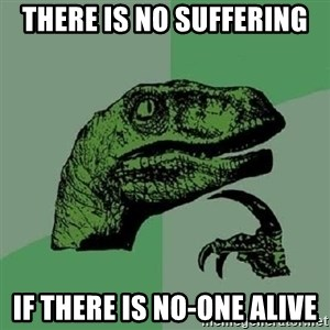 Philosoraptor - There is no suffering If there is no-one alive