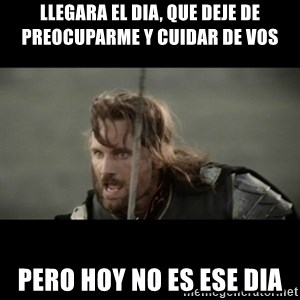 But it is not this Day ARAGORN - llegara el dia, que deje de preocuparme y cuidar de vos pero hoy no es ese dia