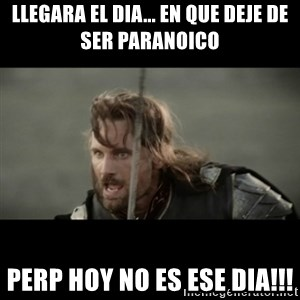 But it is not this Day ARAGORN - llegara el dia... en que deje de ser paranoico perp hoy no es ese dia!!!