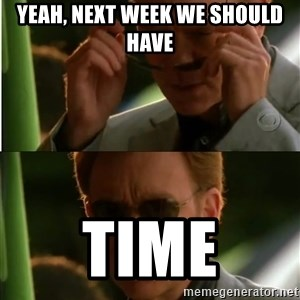 Csi - yeah, next week we should have Time