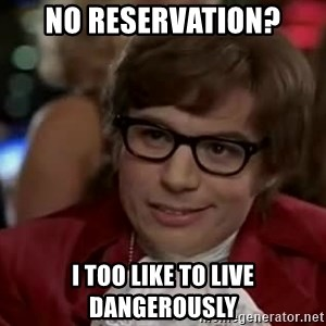 Austin Power - No reservation? I too like to live dangerously