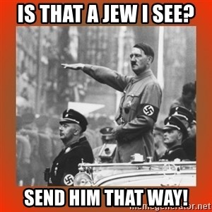 Heil Hitler - Is that a Jew I see? Send him that way!