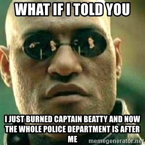 What If I Told You - what if I told you I just burned Captain Beatty and now the whole police department is after me