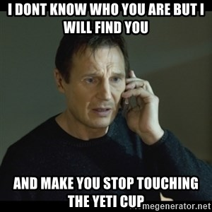 I will Find You Meme - I dont know who you are but i will find you and make you stop touching the Yeti cup
