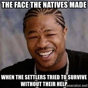 Yo Dawg - The face the Natives made  When the settlers tried to survive without their help
